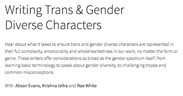 screen shot from the EWF website with the following text: Writing Trans & Gender Diverse Characters Hear about what it takes to ensure trans and gender diverse characters are represented in their full complexity, emotionality and wholeheartedness in our work, no matter the form or genre. These writers offer considerations as broad as the gender spectrum itself: from learning basic terminology to speak about gender diversity, to challenging tropes and common misconceptions. With Alison Evans, Krishna Istha and Rae White