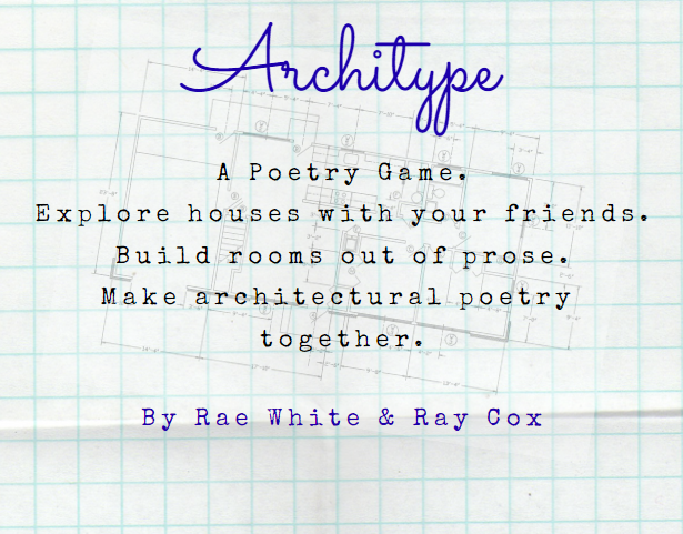Image that says: Architype. A Poetry Game. Explore houses with your friends. Build rooms out of prose. Make architectural poetry together. By Rae White and Ray Cox.
