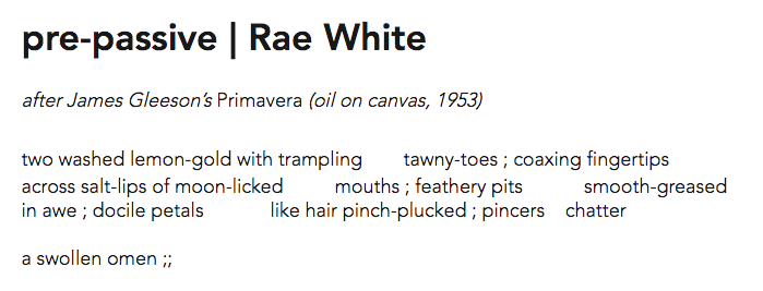 Screen shot with the following text: pre-passive | Rae White after James Gleeson's Primavera (oil on canvas, 1953) two washed lemon-gold with trampling tawny-toes ; coaxing fingertips across salt-lips of moon-licked mouths ; feathery pits smooth-greased in awe ; docile petals like hair pinch-plucked ; pincers chatter a swollen omen ;;