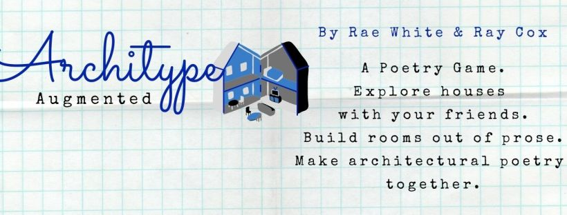 Grid image with the blue and white text Architype Augmented over the top and the small image of a blue and grey house. Text beside it states: By Rae White & Ray Cox. A Poetry Game. Explore houses with your friends. Build rooms out of prose. Make architectural poetry together.