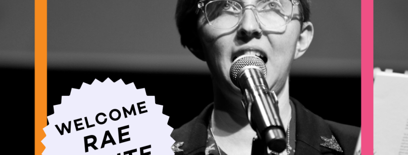 Black and white photo of me with big glasses and short hair standing in front of a mic with my hand raised. A pink and orange coloured square surrounds the image. In a fuzzy circle is the text 'Welcome Rae White'