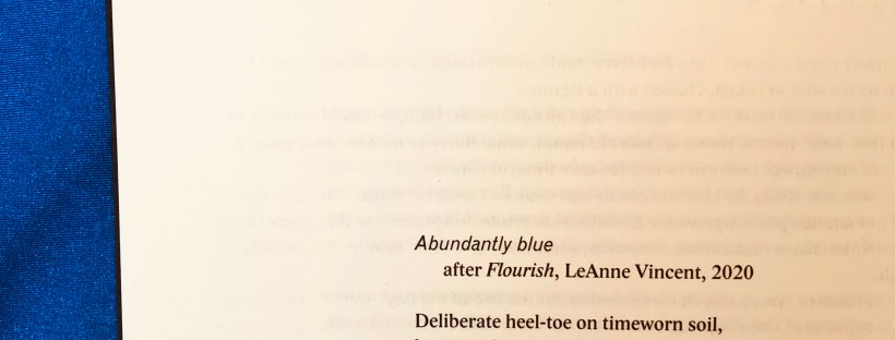 A photo of a page on a blue background with the text of a poem reading, 'Abundantly blue / after FLOURISH, Leanne Vincent, 2020. Deliberate heel-toe on timeworn soil, lap / upon lap upon dizzying blue lap / around blueprint backyard. I breathe / blue air to ease confinement, blue breath / skimming and swallowing the sky. / On blue-lined paper with blue-ink pen / I note: each blue petal of blue agapanthus, / bold blue bug on blue-sizzling rock. / With each tiny, tightened observation / I feel slower, calmer, bluely decadent. / There's abundance here. A treetop rustles / as a blue-faced honeyeater takes flight.'